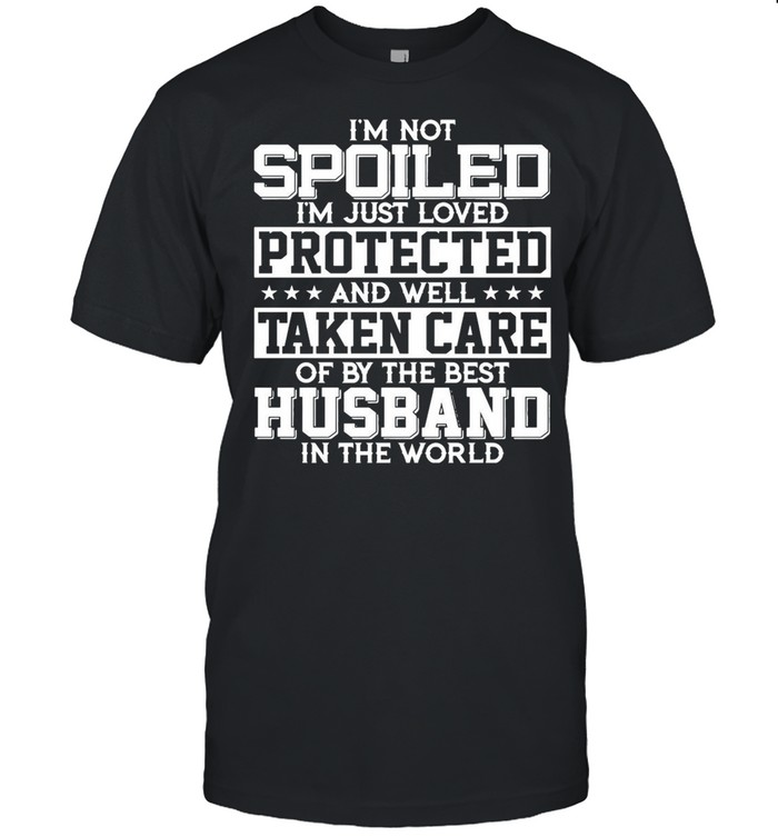 I'm Not Spoiled I'm Just Loved Protected And Well Taken Care Of By The Best Husband In The World shirt