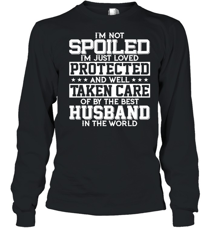 I'm Not Spoiled I'm Just Loved Protected And Well Taken Care Of By The Best Husband In The World shirt Long Sleeved T-shirt