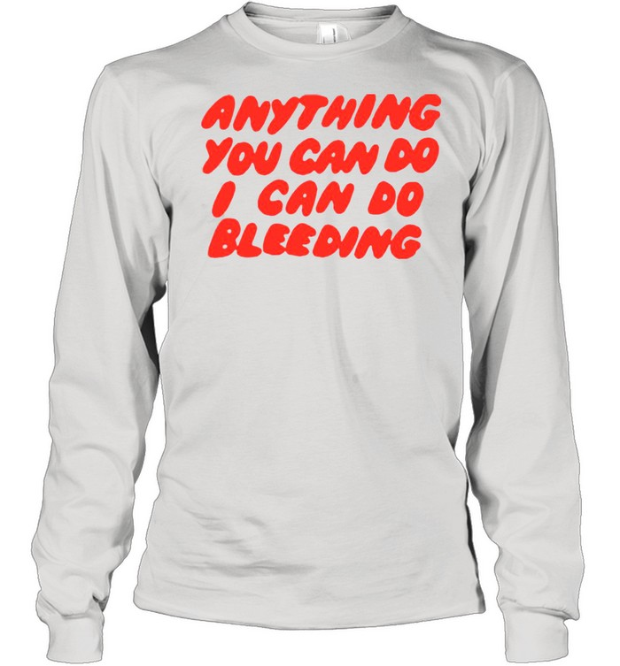 Anything You Can Do I Can Do Bleeding T-shirt Long Sleeved T-shirt