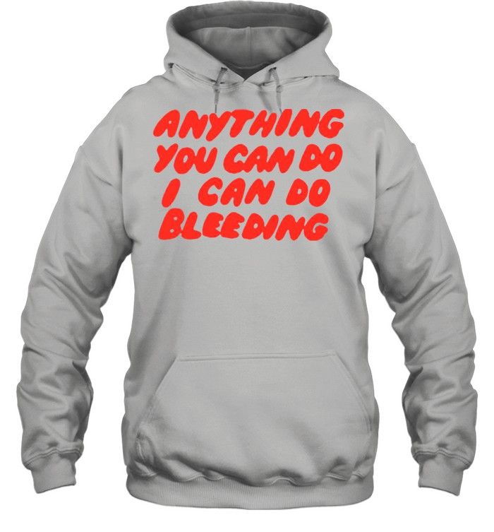 Anything You Can Do I Can Do Bleeding T-shirt Unisex Hoodie