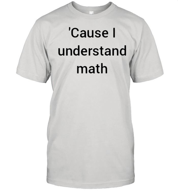 Cause I understand math shirt