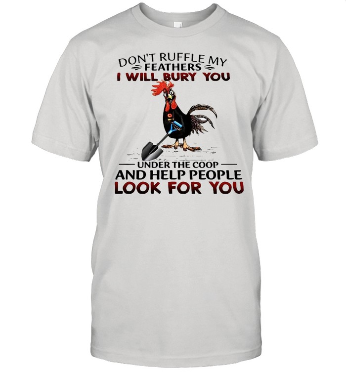 Dont Ruffle My Feathers I Will Bury You Under The Coop And Help People Look For You shirt