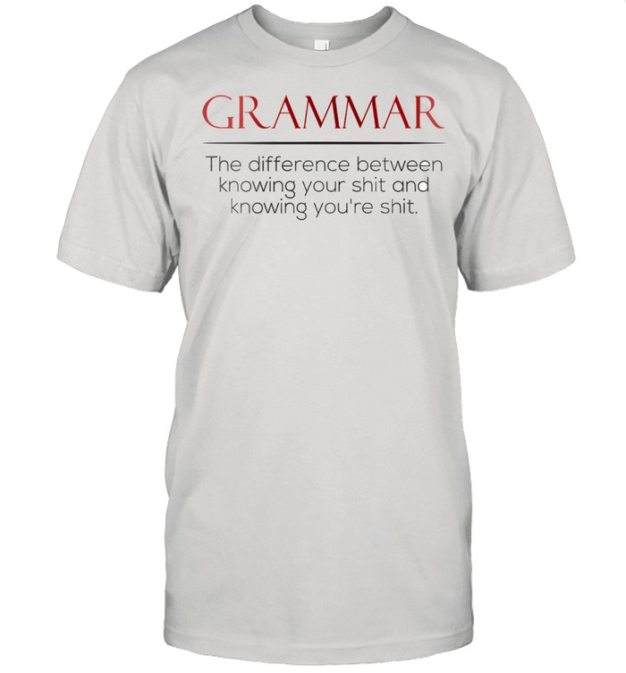 Grammar the difference between knowing your shit and knowing youre shit shirt