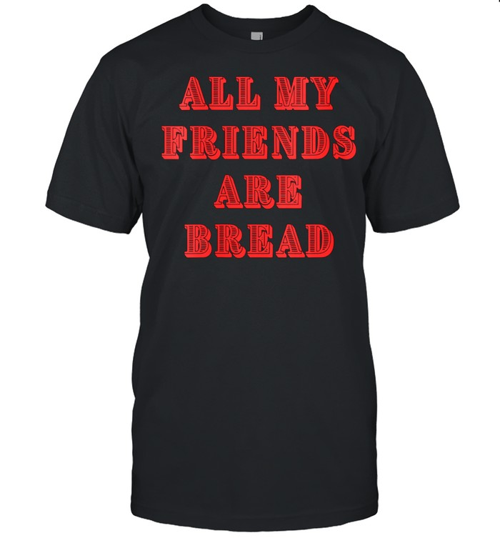 All My Friends Are Bread Cute Foodie Carb shirt