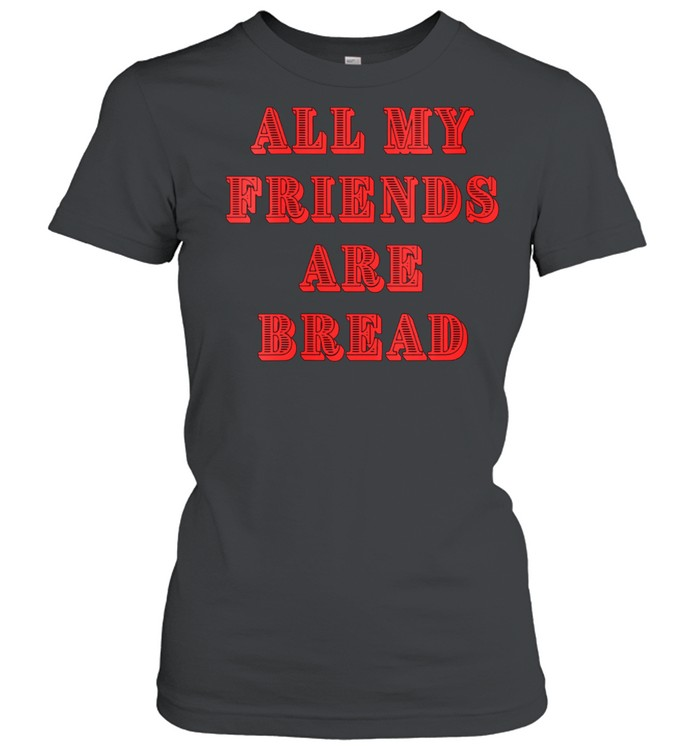 All My Friends Are Bread Cute Foodie Carb shirt Classic Women's T-shirt