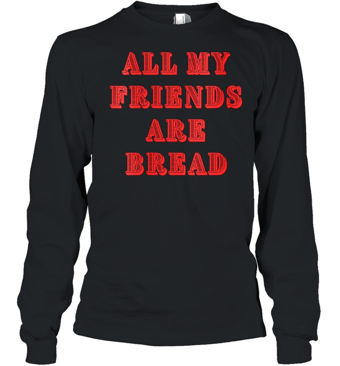 All My Friends Are Bread Cute Foodie Carb shirt Long Sleeved T-shirt