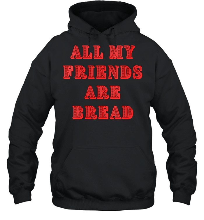 All My Friends Are Bread Cute Foodie Carb shirt Unisex Hoodie