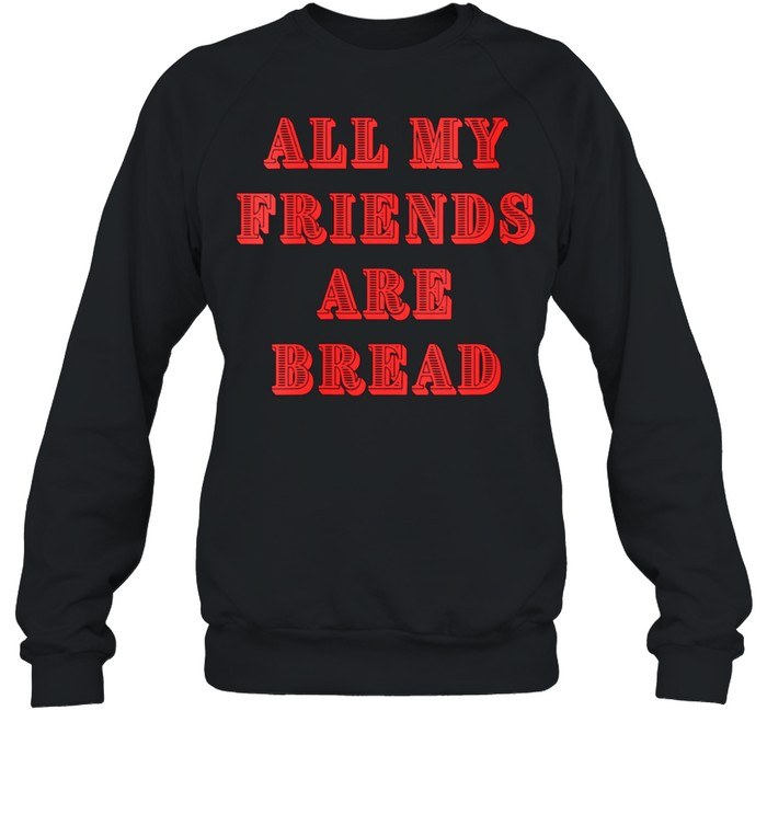 All My Friends Are Bread Cute Foodie Carb shirt Unisex Sweatshirt