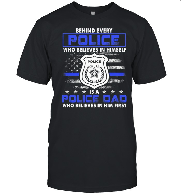 Behind Every Police Who Believes In Himself Is A Police Dad American Flag shirt