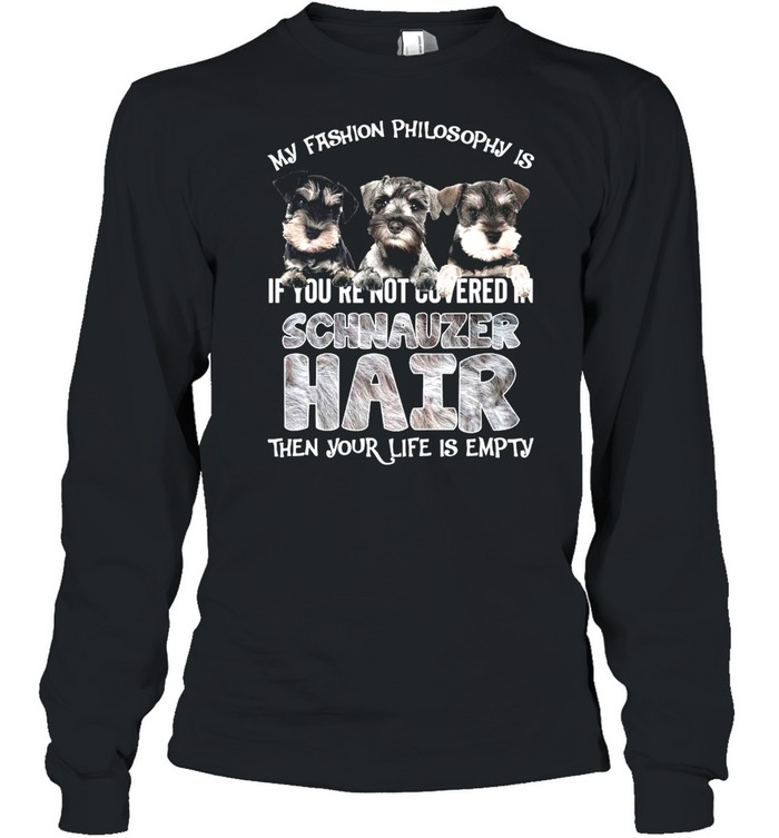 My Fashion Philosophy Is If You're Not Covered In Schnauzer Hair Then Your Life Is Empty  Long Sleeved T-shirt