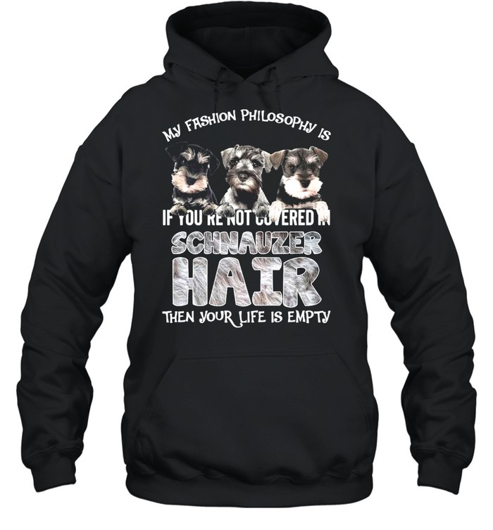 My Fashion Philosophy Is If You're Not Covered In Schnauzer Hair Then Your Life Is Empty  Unisex Hoodie