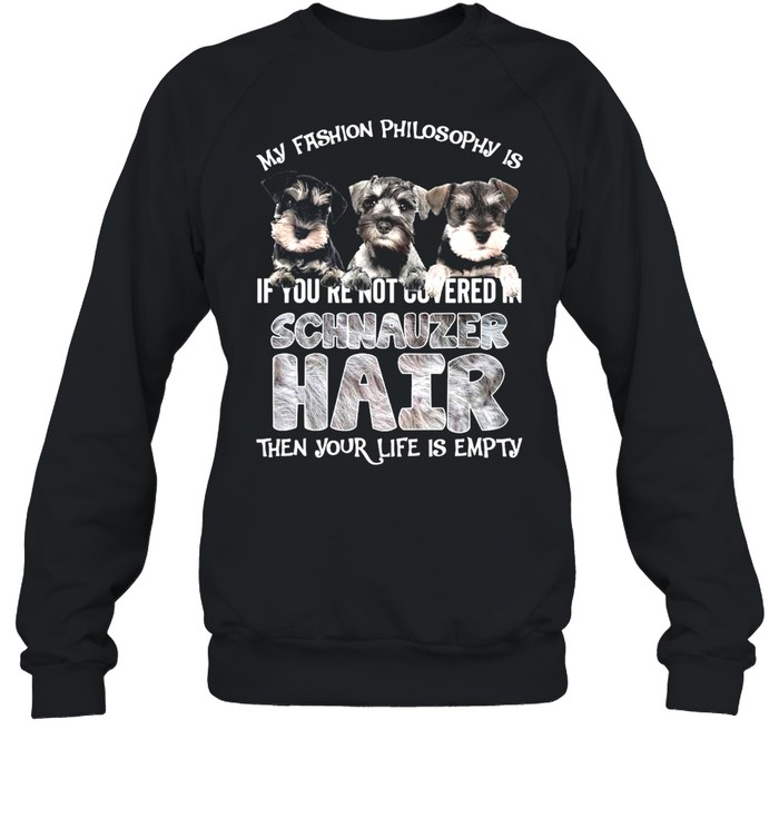 My Fashion Philosophy Is If You're Not Covered In Schnauzer Hair Then Your Life Is Empty  Unisex Sweatshirt