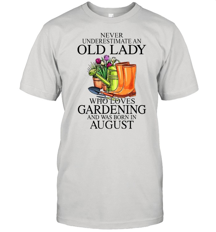 Never Underestimate An Old Man who Loves Gardening And Was Born In August Shirt