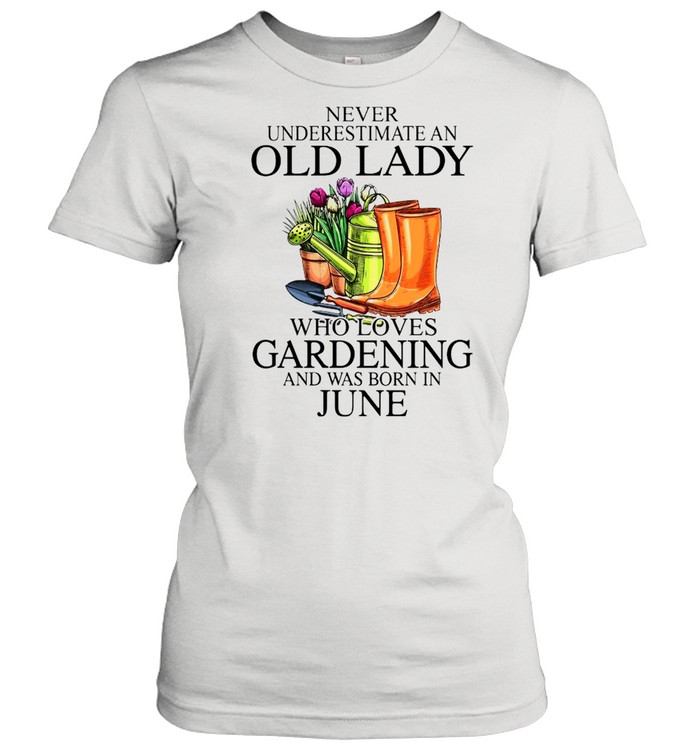 Never Underestimate An Old Man Who Loves Gardening And Was Born In June  Classic Women's T-shirt