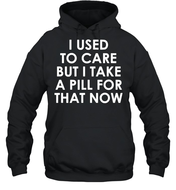 I Used To Care But I Take A Pill For That Now T- Unisex Hoodie